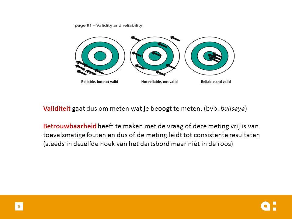 5 Validiteit gaat dus om meten wat je beoogt te meten. (bvb. bullseye) Betrouwbaarheid heeft te maken met de vraag of deze meting vrij is van toevalsm