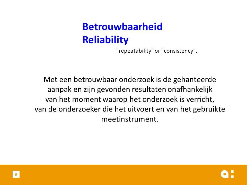 6 Betrouwbaarheid Reliability Met een betrouwbaar onderzoek is de gehanteerde aanpak en zijn gevonden resultaten onafhankelijk van het moment waarop h