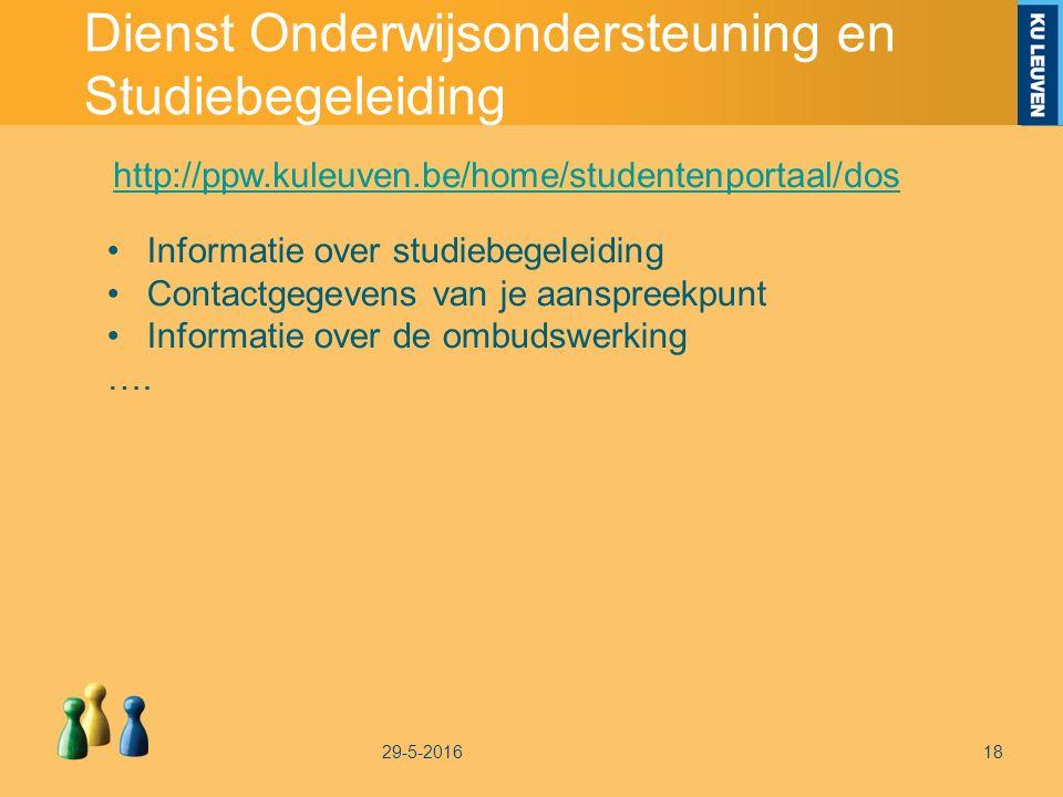 Dienst Onderwijsondersteuning en Studiebegeleiding 29-5-201618 http://ppw.kuleuven.be/home/studentenportaal/dos Informatie over studiebegeleiding Contactgegevens van je aanspreekpunt Informatie over de ombudswerking ….