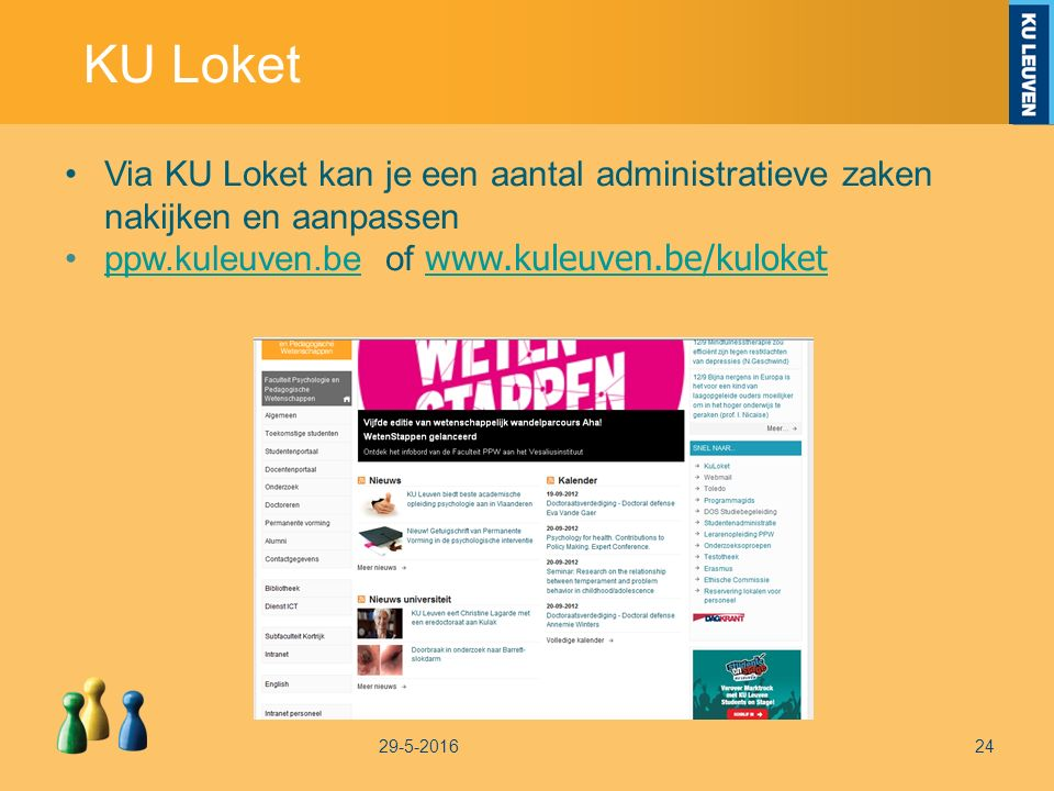 KU Loket 29-5-201624 Via KU Loket kan je een aantal administratieve zaken nakijken en aanpassen ppw.kuleuven.be of www.kuleuven.be/kuloketppw.kuleuven.be www.kuleuven.be/kuloket