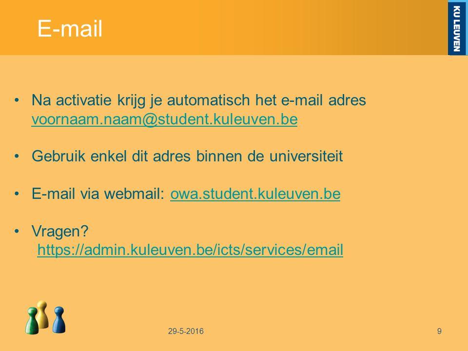 E-mail 29-5-20169 Na activatie krijg je automatisch het e-mail adres voornaam.naam@student.kuleuven.be voornaam.naam@student.kuleuven.be Gebruik enkel dit adres binnen de universiteit E-mail via webmail: owa.student.kuleuven.beowa.student.kuleuven.be Vragen.