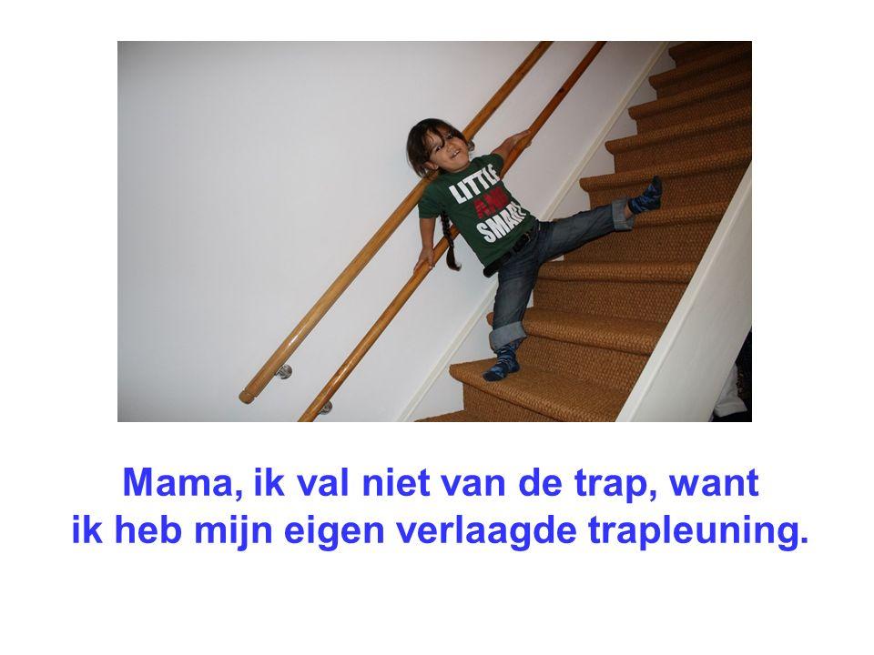 Mama, ik val niet van de trap, want ik heb mijn eigen verlaagde trapleuning.