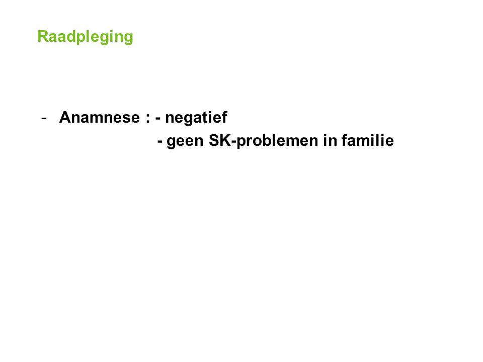Raadpleging -Anamnese : - negatief - geen SK-problemen in familie