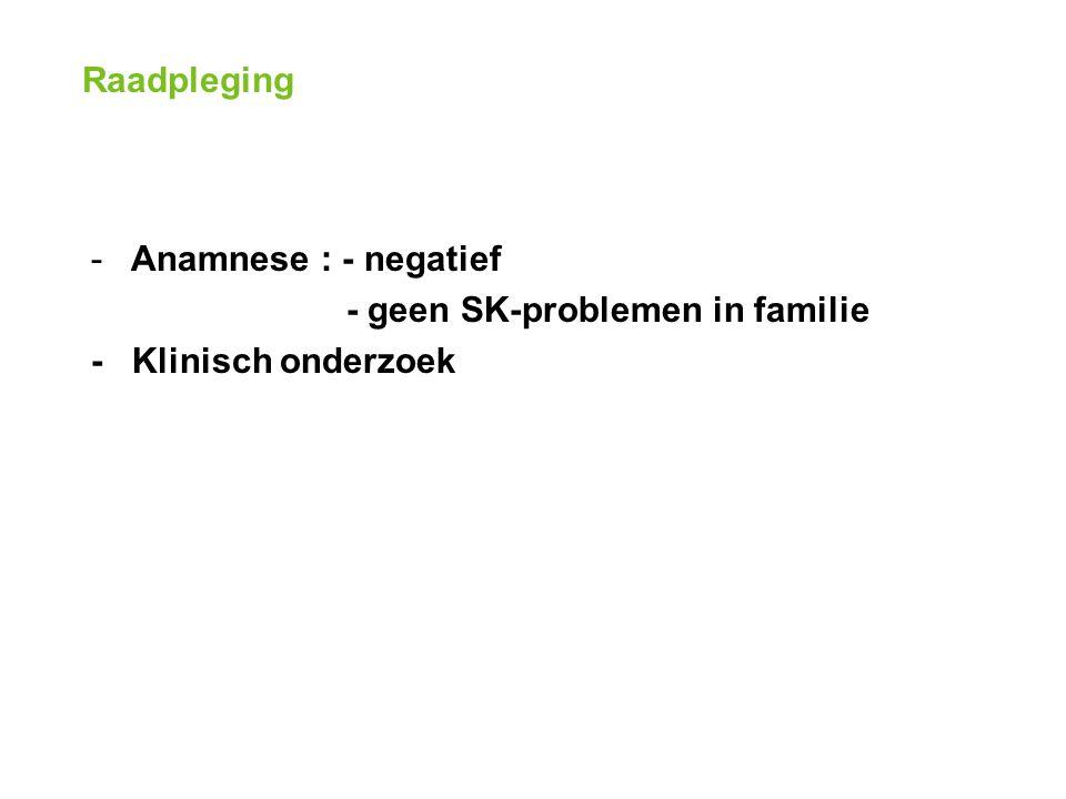 Raadpleging -Anamnese : - negatief - geen SK-problemen in familie - Klinisch onderzoek