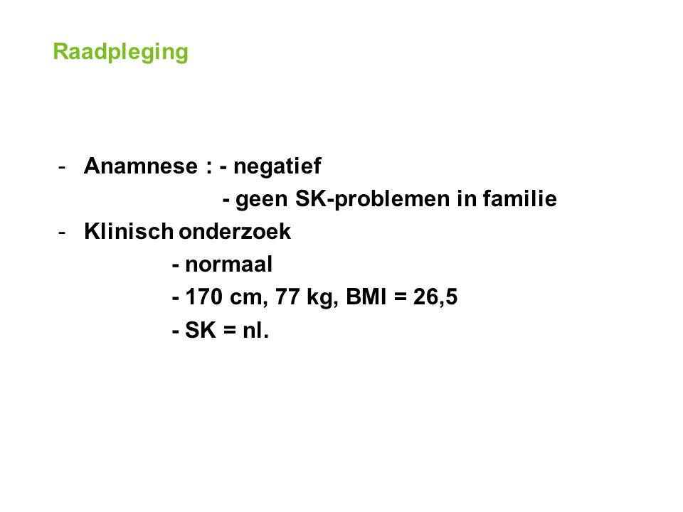Raadpleging -Anamnese : - negatief - geen SK-problemen in familie -Klinisch onderzoek - normaal - 170 cm, 77 kg, BMI = 26,5 - SK = nl.