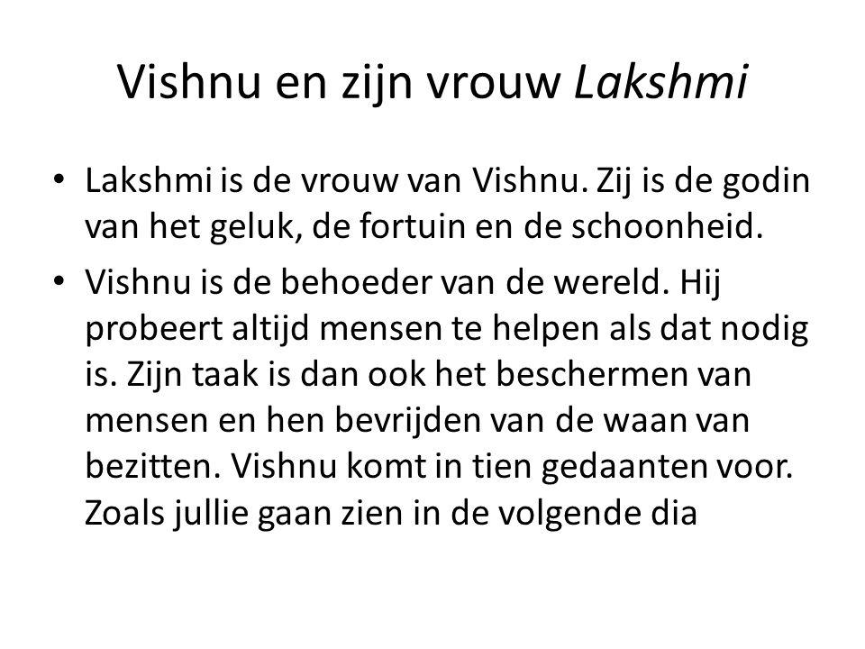 Vishnu en zijn vrouw Lakshmi Lakshmi is de vrouw van Vishnu. Zij is de godin van het geluk, de fortuin en de schoonheid. Vishnu is de behoeder van de