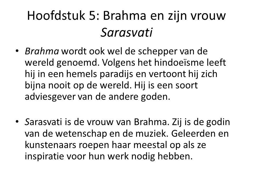 Hoofdstuk 5: Brahma en zijn vrouw Sarasvati Brahma wordt ook wel de schepper van de wereld genoemd. Volgens het hindoeïsme leeft hij in een hemels par