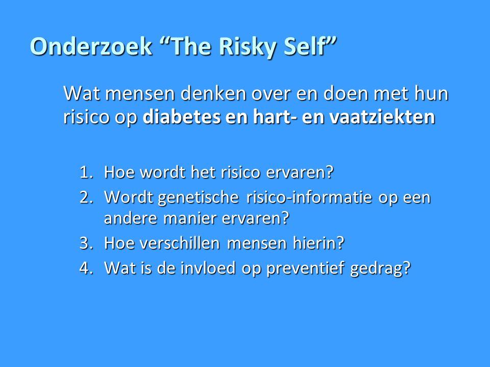 Onderzoek The Risky Self Wat mensen denken over en doen met hun risico op diabetes en hart- en vaatziekten 1.Hoe wordt het risico ervaren.