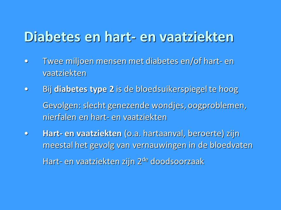 Diabetes en hart- en vaatziekten Twee miljoen mensen met diabetes en/of hart- en vaatziektenTwee miljoen mensen met diabetes en/of hart- en vaatziekten Bij diabetes type 2 is de bloedsuikerspiegel te hoogBij diabetes type 2 is de bloedsuikerspiegel te hoog Gevolgen: slecht genezende wondjes, oogproblemen, nierfalen en hart- en vaatziekten Hart- en vaatziekten (o.a.