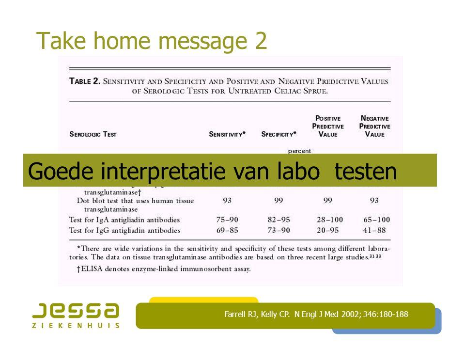 Take home message 2 Farrell RJ, Kelly CP. N Engl J Med 2002; 346:180-188 Goede interpretatie van labo testen