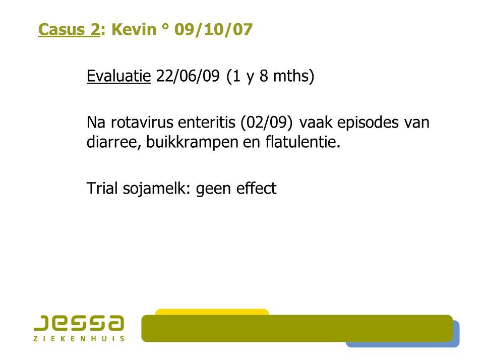 Casus 2: Kevin ° 09/10/07 Evaluatie 22/06/09 (1 y 8 mths) Na rotavirus enteritis (02/09) vaak episodes van diarree, buikkrampen en flatulentie.