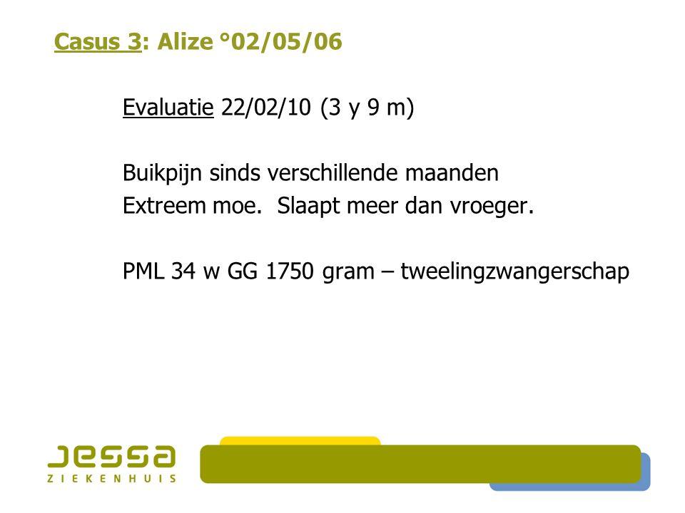 Casus 3: Alize °02/05/06 Evaluatie 22/02/10 (3 y 9 m) Buikpijn sinds verschillende maanden Extreem moe. Slaapt meer dan vroeger. PML 34 w GG 1750 gram