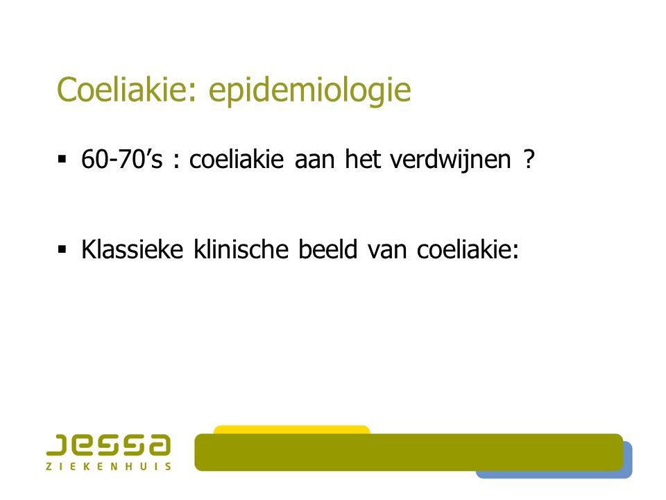 Coeliakie: epidemiologie  60-70's : coeliakie aan het verdwijnen ?  Klassieke klinische beeld van coeliakie:
