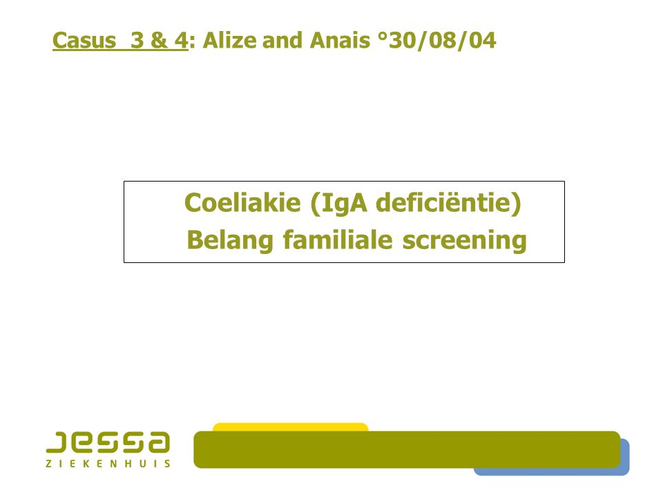 Casus 3 & 4: Alize and Anais °30/08/04 Coeliakie (IgA deficiëntie) Belang familiale screening