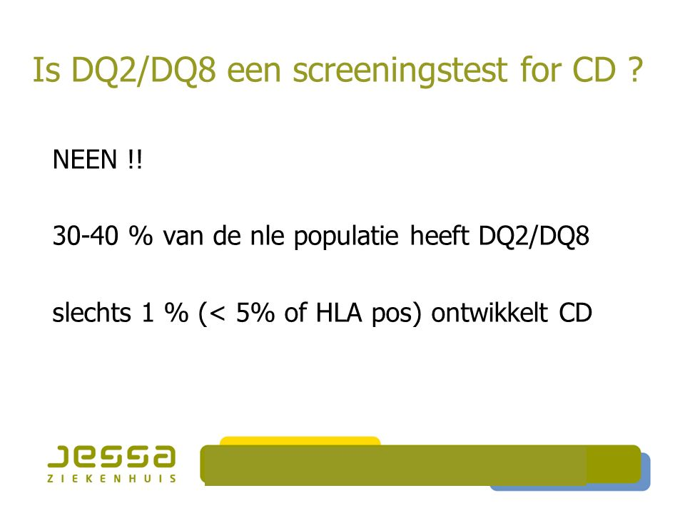 Is DQ2/DQ8 een screeningstest for CD ? NEEN !! 30-40 % van de nle populatie heeft DQ2/DQ8 slechts 1 % (< 5% of HLA pos) ontwikkelt CD