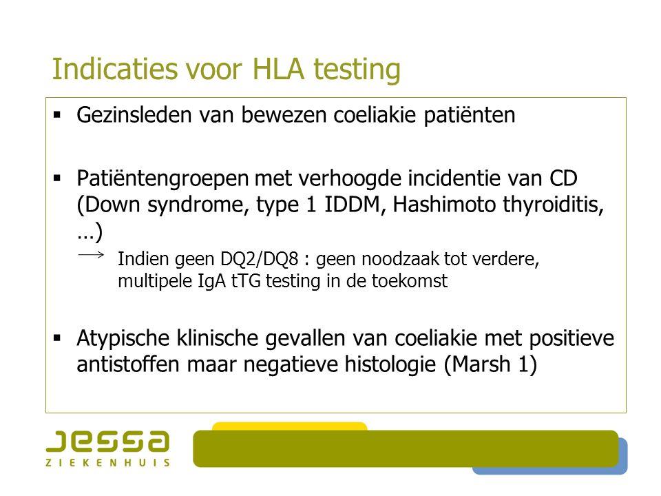 Indicaties voor HLA testing  Gezinsleden van bewezen coeliakie patiënten  Patiëntengroepen met verhoogde incidentie van CD (Down syndrome, type 1 IDDM, Hashimoto thyroiditis, …) Indien geen DQ2/DQ8 : geen noodzaak tot verdere, multipele IgA tTG testing in de toekomst  Atypische klinische gevallen van coeliakie met positieve antistoffen maar negatieve histologie (Marsh 1)
