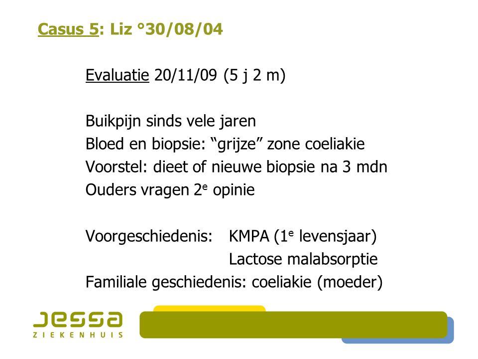 Casus 5: Liz °30/08/04 Evaluatie 20/11/09 (5 j 2 m) Buikpijn sinds vele jaren Bloed en biopsie: grijze zone coeliakie Voorstel: dieet of nieuwe biopsie na 3 mdn Ouders vragen 2 e opinie Voorgeschiedenis: KMPA (1 e levensjaar) Lactose malabsorptie Familiale geschiedenis: coeliakie (moeder)