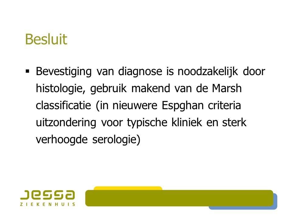 Besluit  Bevestiging van diagnose is noodzakelijk door histologie, gebruik makend van de Marsh classificatie (in nieuwere Espghan criteria uitzondering voor typische kliniek en sterk verhoogde serologie)