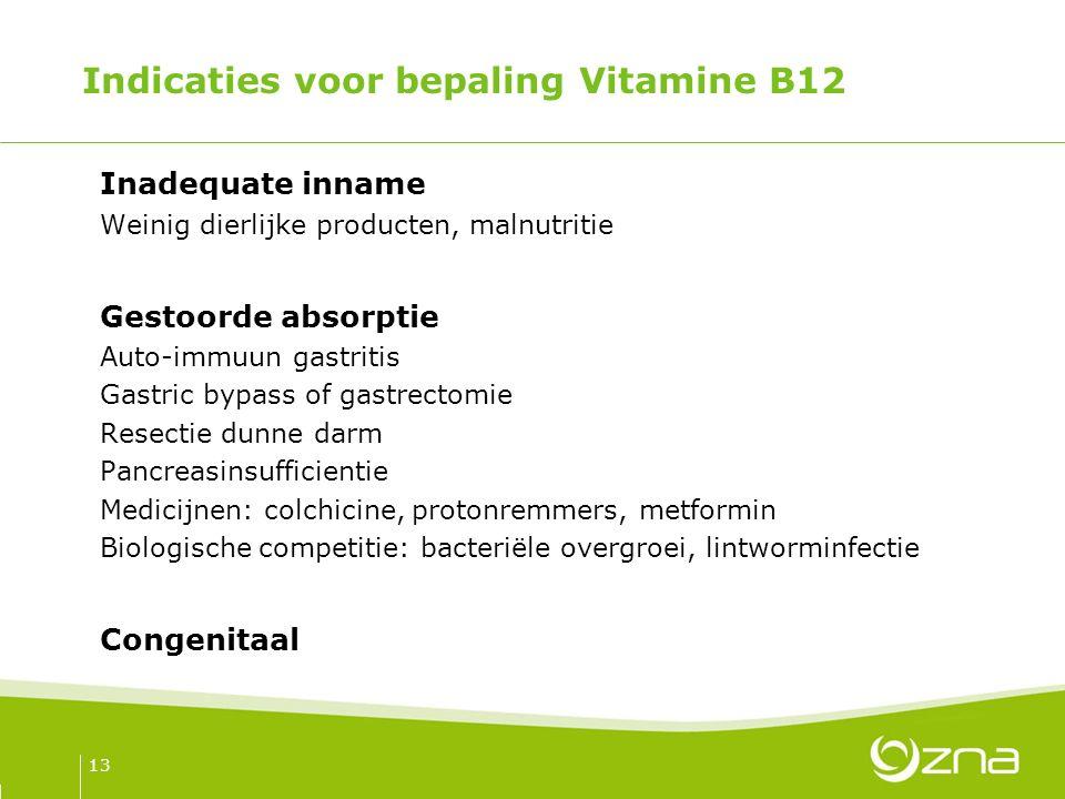 Indicaties voor bepaling Vitamine B12 Inadequate inname Weinig dierlijke producten, malnutritie Gestoorde absorptie Auto-immuun gastritis Gastric bypass of gastrectomie Resectie dunne darm Pancreasinsufficientie Medicijnen: colchicine, protonremmers, metformin Biologische competitie: bacteriële overgroei, lintworminfectie Congenitaal 13