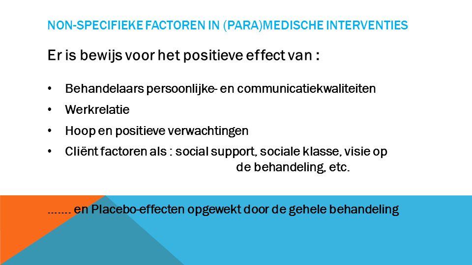 NON-SPECIFIEKE FACTOREN IN (PARA)MEDISCHE INTERVENTIES Er is bewijs voor het positieve effect van : Behandelaars persoonlijke- en communicatiekwaliteiten Werkrelatie Hoop en positieve verwachtingen Cliënt factoren als : social support, sociale klasse, visie op de behandeling, etc.
