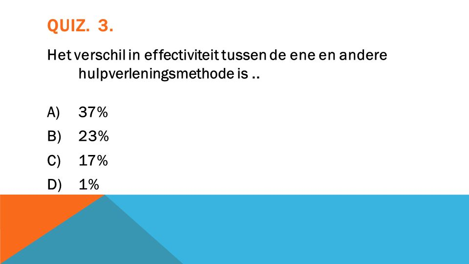 QUIZ. 3. Het verschil in effectiviteit tussen de ene en andere hulpverleningsmethode is..