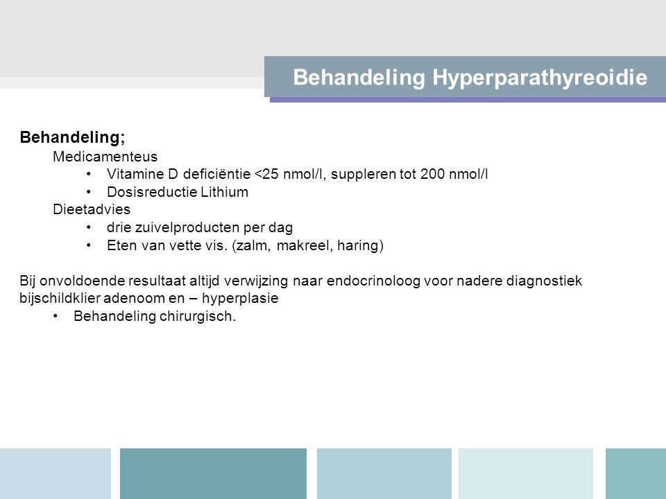 Behandeling Hyperparathyreoidie Behandeling; Medicamenteus Vitamine D deficiëntie <25 nmol/l, suppleren tot 200 nmol/l Dosisreductie Lithium Dieetadvies drie zuivelproducten per dag Eten van vette vis.
