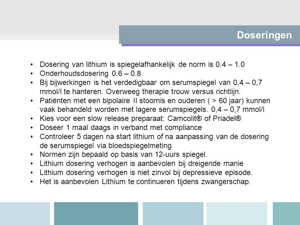 Doseringen Dosering van lithium is spiegelafhankelijk de norm is 0.4 – 1.0 Onderhoudsdosering 0.6 – 0.8 Bij bijwerkingen is het verdedigbaar om serumspiegel van 0,4 – 0,7 mmol/l te hanteren.