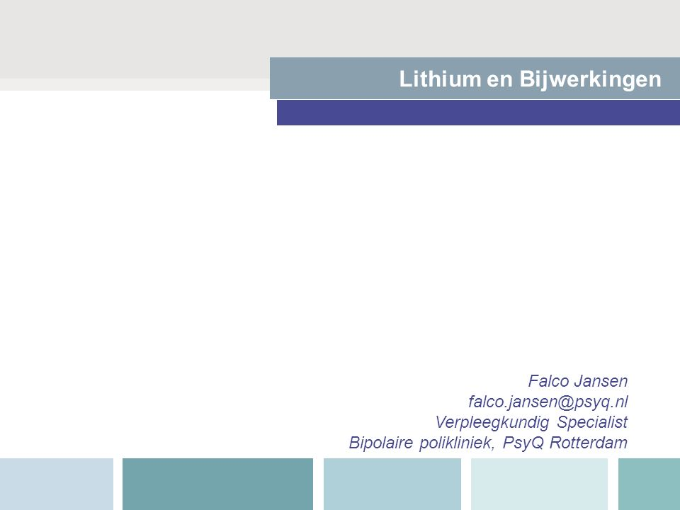 Lithium en Bijwerkingen Falco Jansen falco.jansen@psyq.nl Verpleegkundig Specialist Bipolaire polikliniek, PsyQ Rotterdam