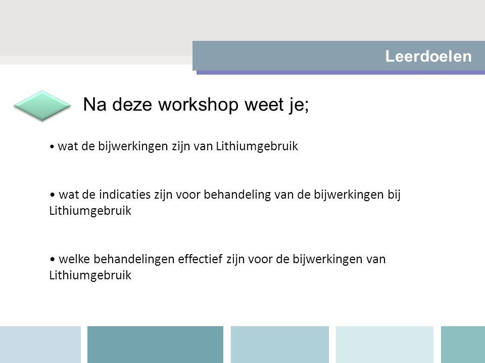 Leerdoelen wat de bijwerkingen zijn van Lithiumgebruik wat de indicaties zijn voor behandeling van de bijwerkingen bij Lithiumgebruik welke behandelingen effectief zijn voor de bijwerkingen van Lithiumgebruik Na deze workshop weet je;