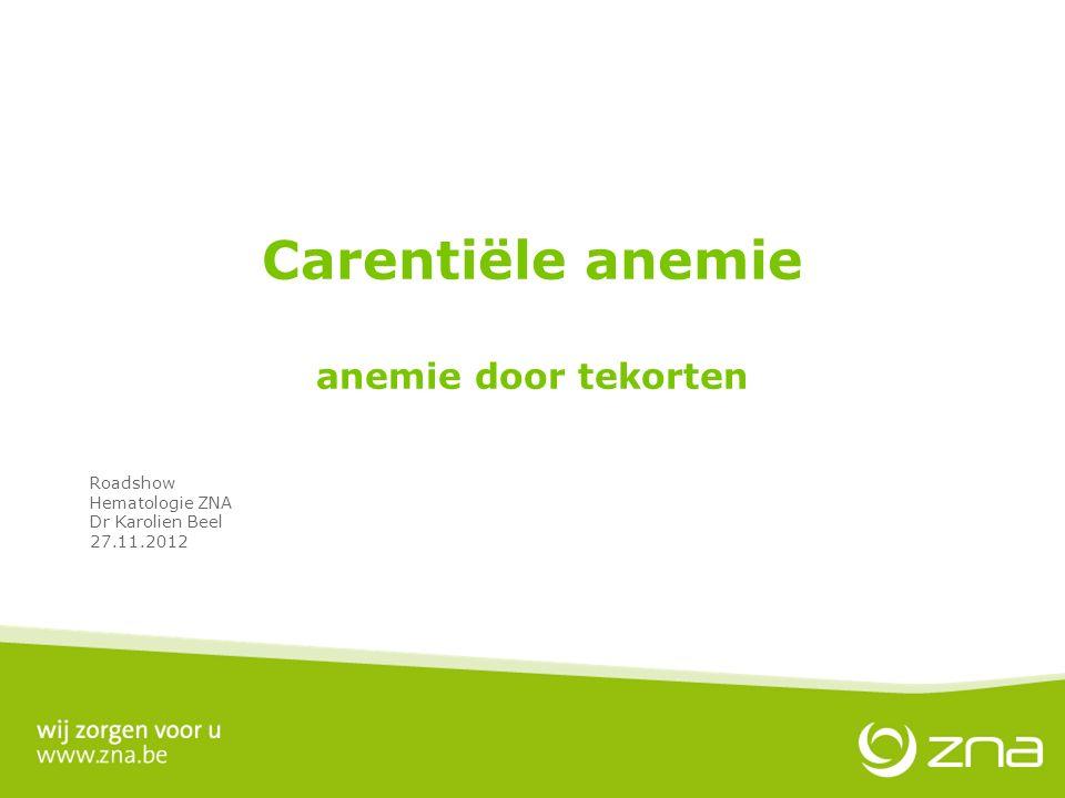 Carentiële anemie anemie door tekorten Roadshow Hematologie ZNA Dr Karolien Beel 27.11.2012