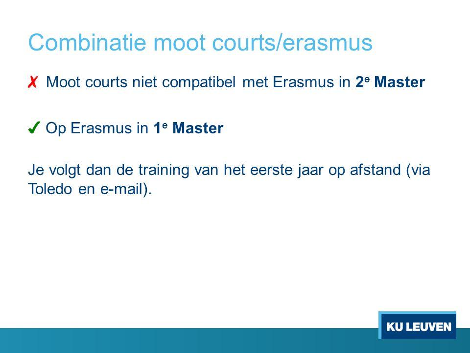 Combinatie moot courts/erasmus ✗  Moot courts niet compatibel met Erasmus in 2 e Master ✔ Op Erasmus in 1 e Master Je volgt dan de training van het eerste jaar op afstand (via Toledo en e-mail).