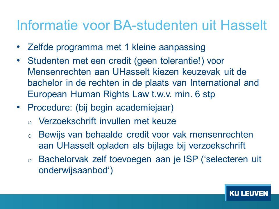 Informatie voor BA-studenten uit Hasselt Zelfde programma met 1 kleine aanpassing Studenten met een credit (geen tolerantie!) voor Mensenrechten aan UHasselt kiezen keuzevak uit de bachelor in de rechten in de plaats van International and European Human Rights Law t.w.v.