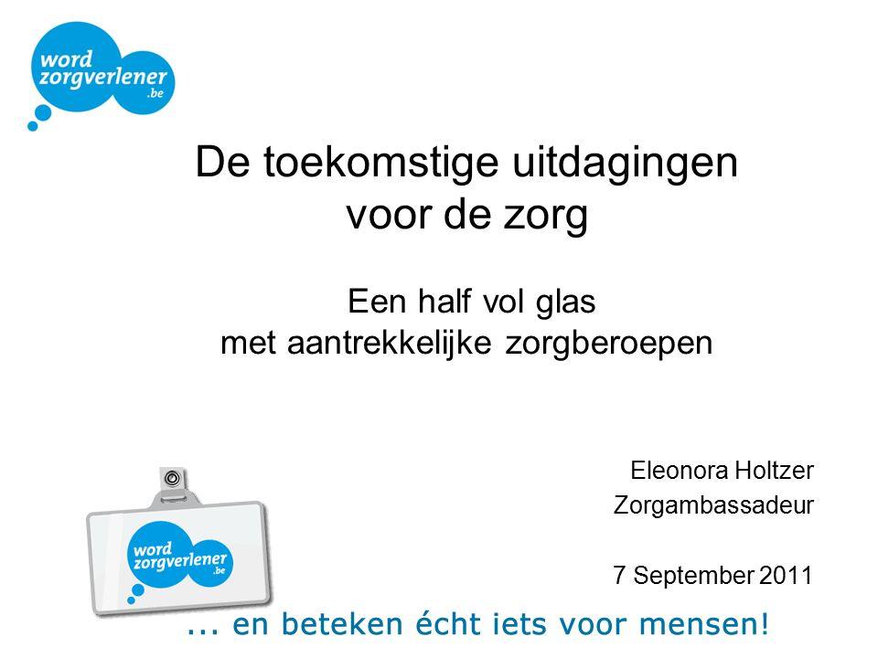 De toekomstige uitdagingen voor de zorg Een half vol glas met aantrekkelijke zorgberoepen Eleonora Holtzer Zorgambassadeur 7 September 2011