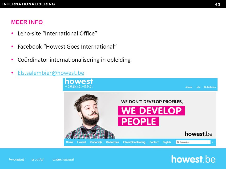 INTERNATIONALISERING Leho-site International Office Facebook Howest Goes International Coördinator internationalisering in opleiding Els.salembier@howest.be 43 innovatiefcreatiefondernemend MEER INFO