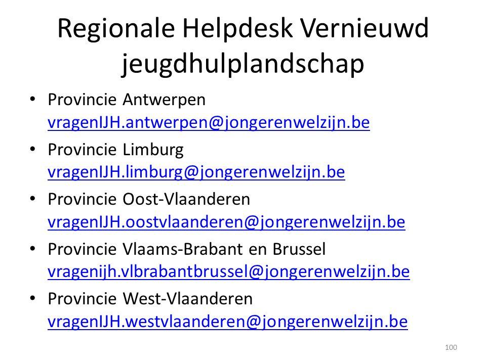 Regionale Helpdesk Vernieuwd jeugdhulplandschap Provincie Antwerpen vragenIJH.antwerpen@jongerenwelzijn.be vragenIJH.antwerpen@jongerenwelzijn.be Provincie Limburg vragenIJH.limburg@jongerenwelzijn.be vragenIJH.limburg@jongerenwelzijn.be Provincie Oost-Vlaanderen vragenIJH.oostvlaanderen@jongerenwelzijn.be vragenIJH.oostvlaanderen@jongerenwelzijn.be Provincie Vlaams-Brabant en Brussel vragenijh.vlbrabantbrussel@jongerenwelzijn.be vragenijh.vlbrabantbrussel@jongerenwelzijn.be Provincie West-Vlaanderen vragenIJH.westvlaanderen@jongerenwelzijn.be vragenIJH.westvlaanderen@jongerenwelzijn.be 100