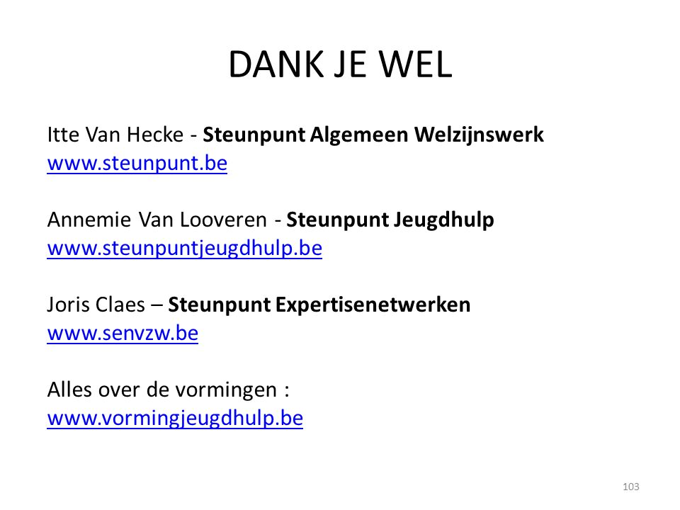 DANK JE WEL Itte Van Hecke - Steunpunt Algemeen Welzijnswerk www.steunpunt.be Annemie Van Looveren - Steunpunt Jeugdhulp www.steunpuntjeugdhulp.be Joris Claes – Steunpunt Expertisenetwerken www.senvzw.be Alles over de vormingen : www.vormingjeugdhulp.be 103