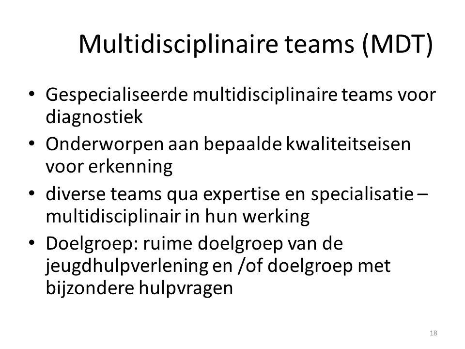 Multidisciplinaire teams (MDT) Gespecialiseerde multidisciplinaire teams voor diagnostiek Onderworpen aan bepaalde kwaliteitseisen voor erkenning diverse teams qua expertise en specialisatie – multidisciplinair in hun werking Doelgroep: ruime doelgroep van de jeugdhulpverlening en /of doelgroep met bijzondere hulpvragen 18