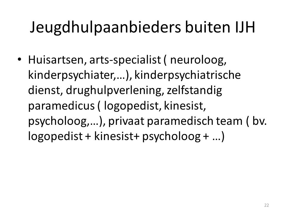 Jeugdhulpaanbieders buiten IJH Huisartsen, arts-specialist ( neuroloog, kinderpsychiater,…), kinderpsychiatrische dienst, drughulpverlening, zelfstandig paramedicus ( logopedist, kinesist, psycholoog,…), privaat paramedisch team ( bv.
