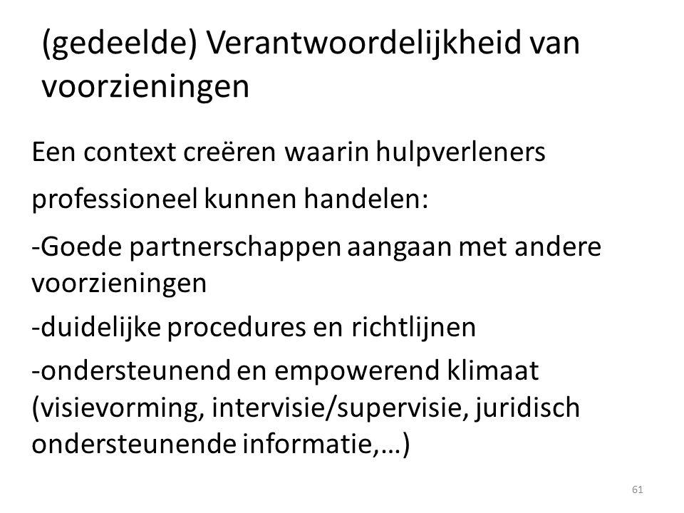 (gedeelde) Verantwoordelijkheid van voorzieningen Een context creëren waarin hulpverleners professioneel kunnen handelen: -Goede partnerschappen aangaan met andere voorzieningen -duidelijke procedures en richtlijnen -ondersteunend en empowerend klimaat (visievorming, intervisie/supervisie, juridisch ondersteunende informatie,…) 61