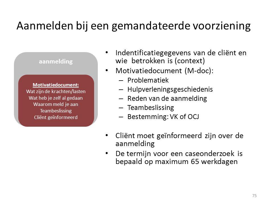 Aanmelden bij een gemandateerde voorziening Indentificatiegegevens van de cliënt en wie betrokken is (context) Motivatiedocument (M-doc): – Problematiek – Hulpverleningsgeschiedenis – Reden van de aanmelding – Teambeslissing – Bestemming: VK of OCJ Cliënt moet geïnformeerd zijn over de aanmelding De termijn voor een caseonderzoek is bepaald op maximum 65 werkdagen aanmelding Motivatiedocument: Wat zijn de krachten/lasten Wat heb je zelf al gedaan Waarom meld je aan Teambeslissing Cliënt geïnformeerd 75