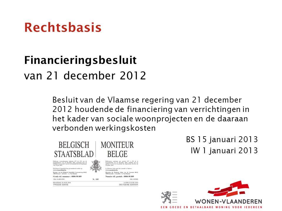 Rechtsbasis Financieringsbesluit van 21 december 2012 Besluit van de Vlaamse regering van 21 december 2012 houdende de financiering van verrichtingen in het kader van sociale woonprojecten en de daaraan verbonden werkingskosten BS 15 januari 2013 IW 1 januari 2013