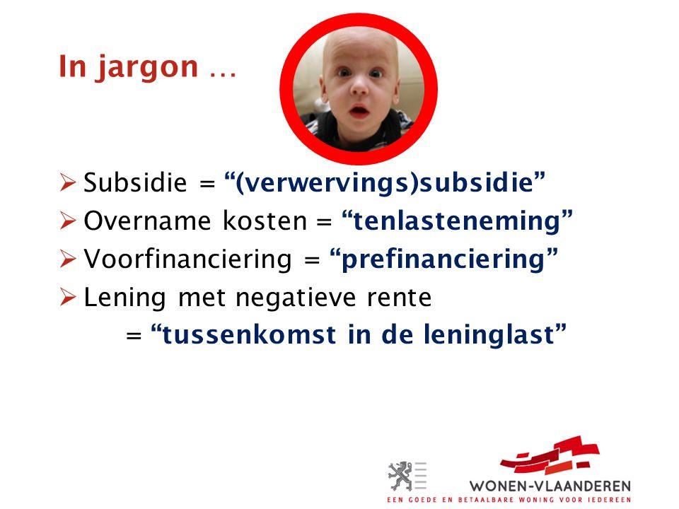 In jargon …  Subsidie = (verwervings)subsidie  Overname kosten = tenlasteneming  Voorfinanciering = prefinanciering  Lening met negatieve rente = tussenkomst in de leninglast