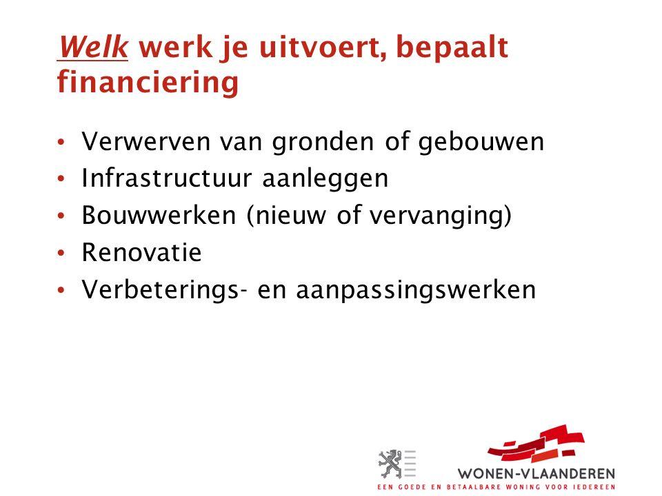 Welk werk je uitvoert, bepaalt financiering Verwerven van gronden of gebouwen Infrastructuur aanleggen Bouwwerken (nieuw of vervanging) Renovatie Verbeterings- en aanpassingswerken