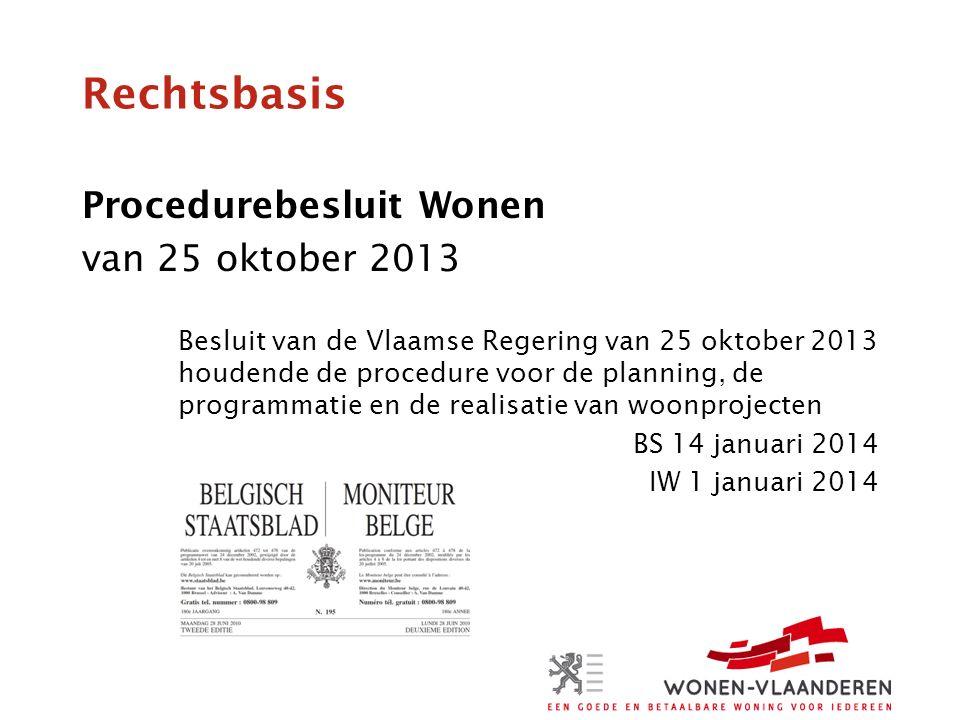 Rechtsbasis Procedurebesluit Wonen van 25 oktober 2013 Besluit van de Vlaamse Regering van 25 oktober 2013 houdende de procedure voor de planning, de programmatie en de realisatie van woonprojecten BS 14 januari 2014 IW 1 januari 2014