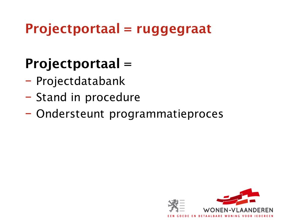 Projectportaal = ruggegraat Projectportaal = − Projectdatabank − Stand in procedure − Ondersteunt programmatieproces
