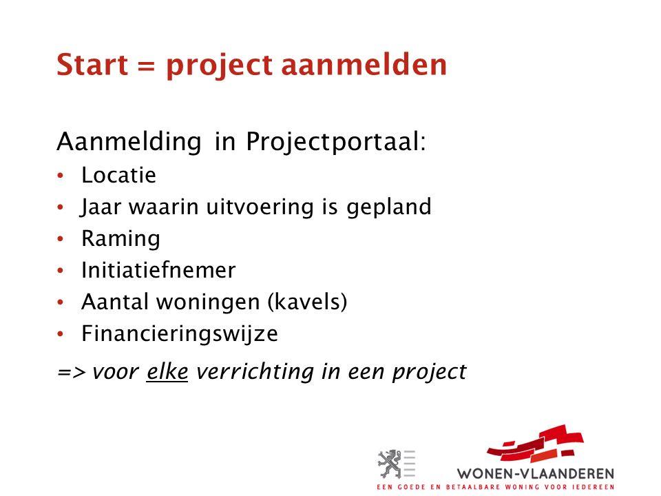Start = project aanmelden Aanmelding in Projectportaal: Locatie Jaar waarin uitvoering is gepland Raming Initiatiefnemer Aantal woningen (kavels) Financieringswijze => voor elke verrichting in een project