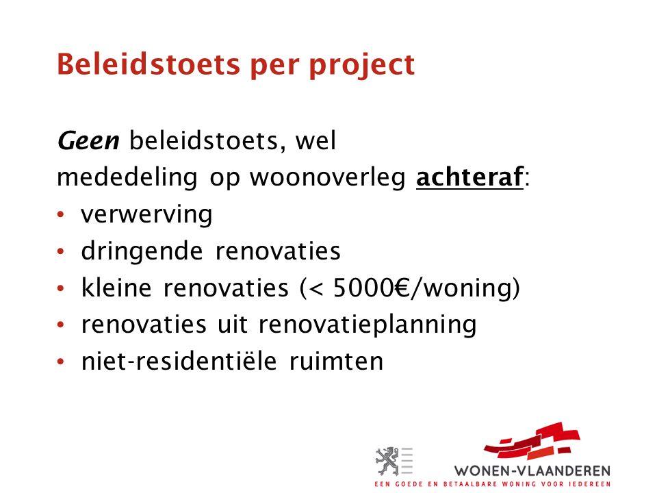 Beleidstoets per project Geen beleidstoets, wel mededeling op woonoverleg achteraf: verwerving dringende renovaties kleine renovaties (< 5000€/woning) renovaties uit renovatieplanning niet-residentiële ruimten