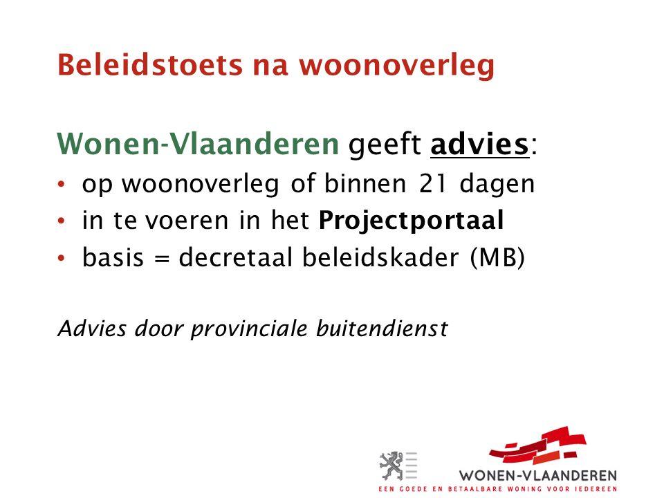 Beleidstoets na woonoverleg Wonen-Vlaanderen geeft advies: op woonoverleg of binnen 21 dagen in te voeren in het Projectportaal basis = decretaal beleidskader (MB) Advies door provinciale buitendienst