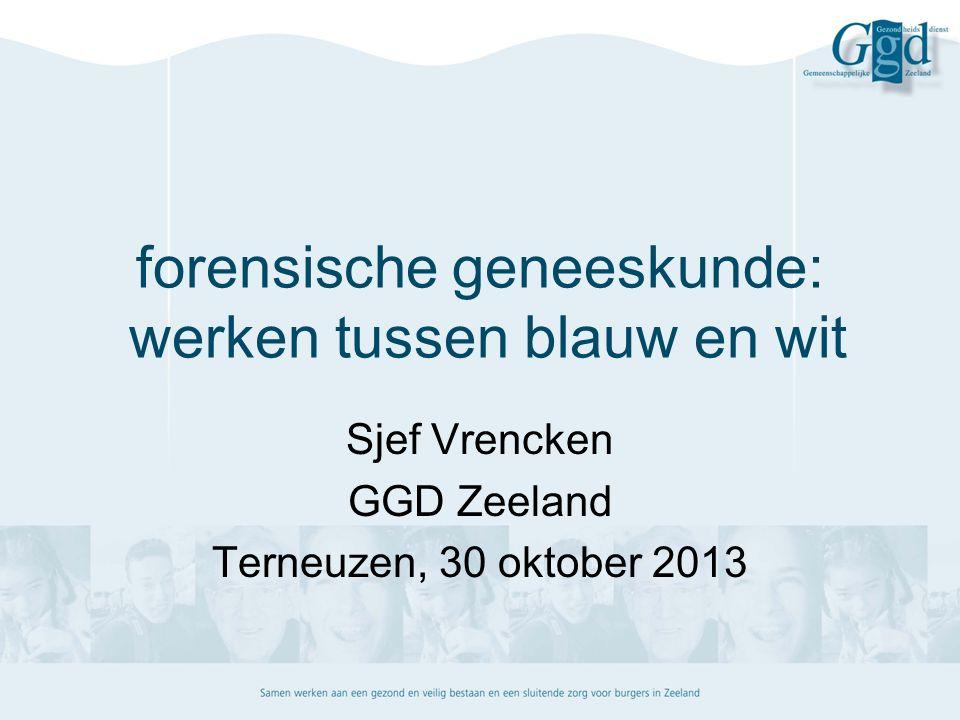 forensische geneeskunde: werken tussen blauw en wit Sjef Vrencken GGD Zeeland Terneuzen, 30 oktober 2013