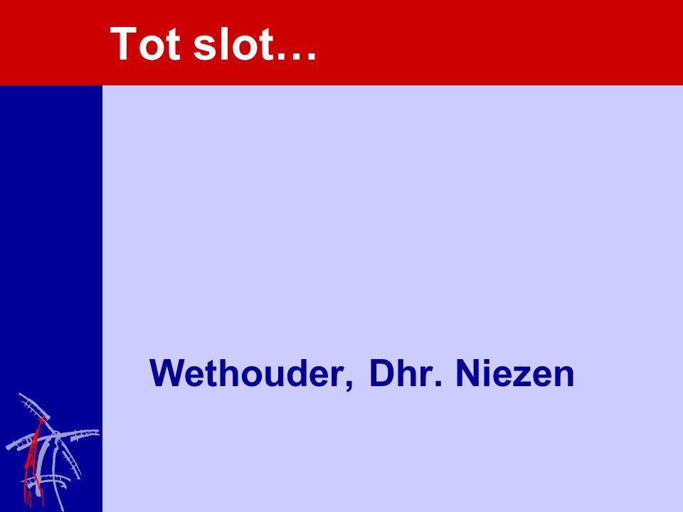 Tot slot… Wethouder, Dhr. Niezen